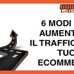 6 modi per aumentare il traffico nel tuo eCommerce