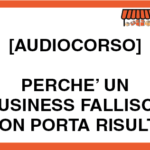 [Audiocorso] 2 – Perchè Un Business Fallisce O Non Porta Risultati
