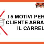I 5 motivi per cui il cliente Abbandona il Carrello